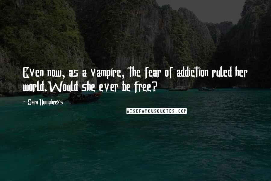 Sara Humphreys quotes: Even now, as a vampire, the fear of addiction ruled her world.Would she ever be free?