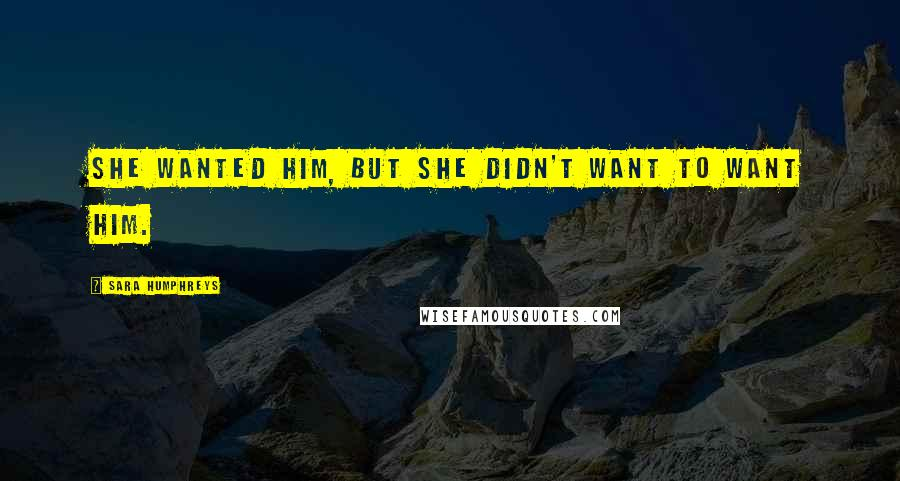 Sara Humphreys quotes: She wanted him, but she didn't want to want him.