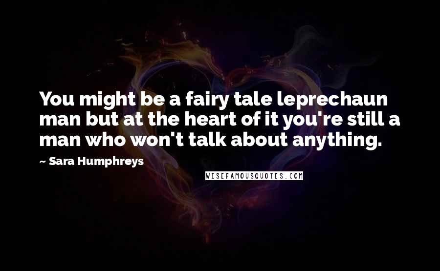 Sara Humphreys quotes: You might be a fairy tale leprechaun man but at the heart of it you're still a man who won't talk about anything.