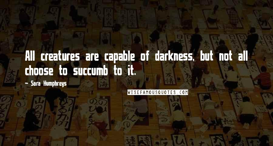 Sara Humphreys quotes: All creatures are capable of darkness, but not all choose to succumb to it.