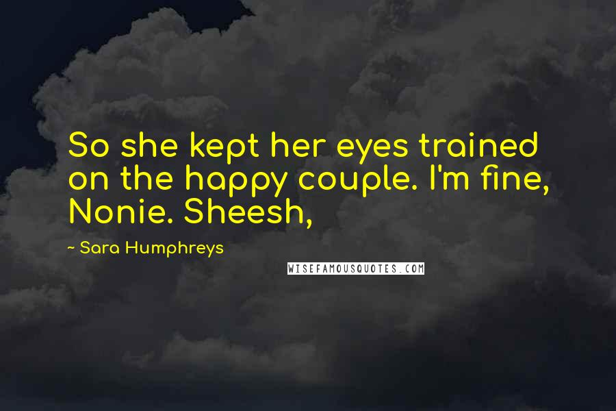 Sara Humphreys quotes: So she kept her eyes trained on the happy couple. I'm fine, Nonie. Sheesh,