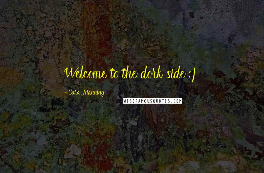 Sara Manning quotes: Welcome to the dork side ;)