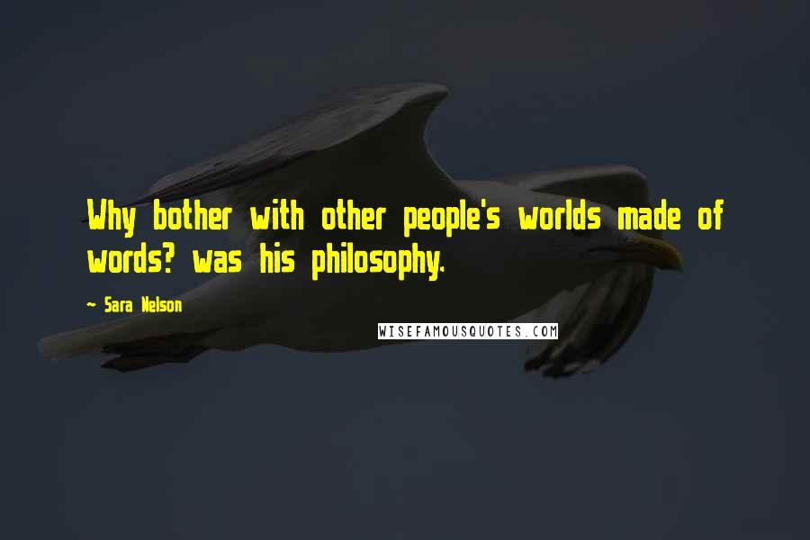 Sara Nelson quotes: Why bother with other people's worlds made of words? was his philosophy.