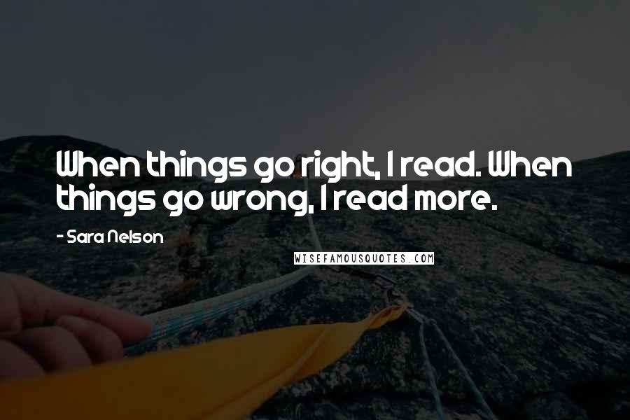 Sara Nelson quotes: When things go right, I read. When things go wrong, I read more.