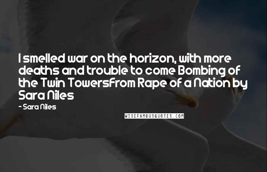 Sara Niles quotes: I smelled war on the horizon, with more deaths and trouble to come Bombing of the Twin TowersFrom Rape of a Nation by Sara Niles