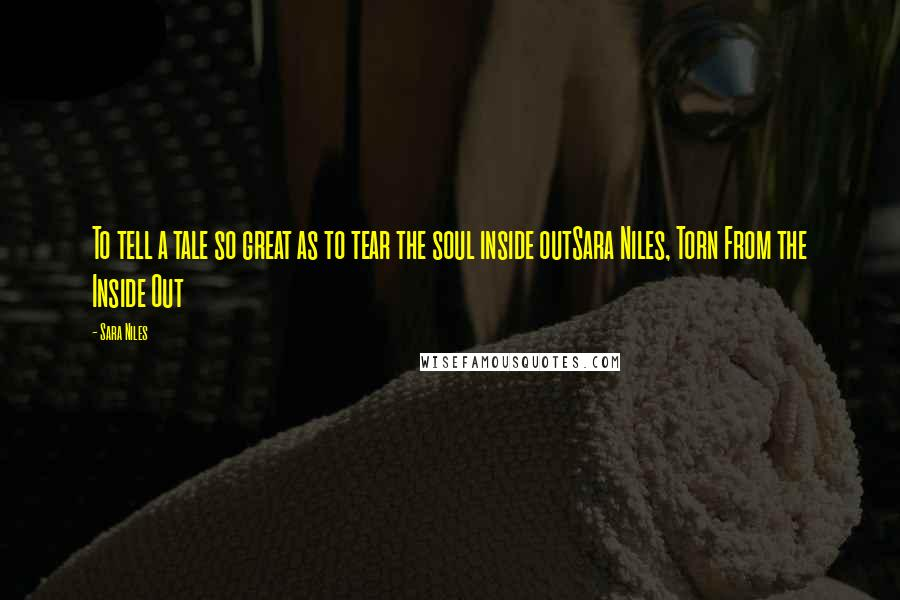 Sara Niles quotes: To tell a tale so great as to tear the soul inside outSara Niles, Torn From the Inside Out