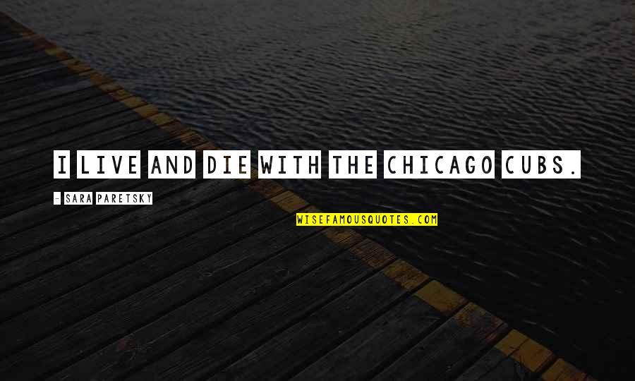Sara Paretsky Quotes By Sara Paretsky: I live and die with the Chicago Cubs.