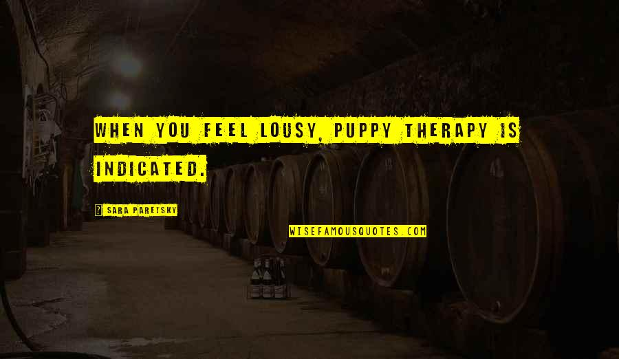 Sara Paretsky Quotes By Sara Paretsky: When you feel lousy, puppy therapy is indicated.
