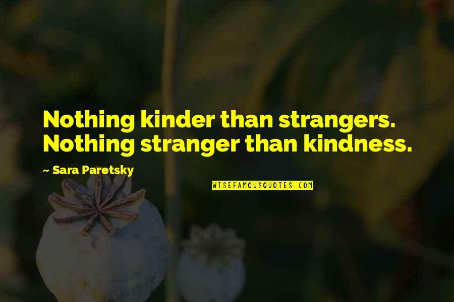 Sara Paretsky Quotes By Sara Paretsky: Nothing kinder than strangers. Nothing stranger than kindness.
