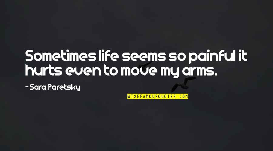 Sara Paretsky Quotes By Sara Paretsky: Sometimes life seems so painful it hurts even
