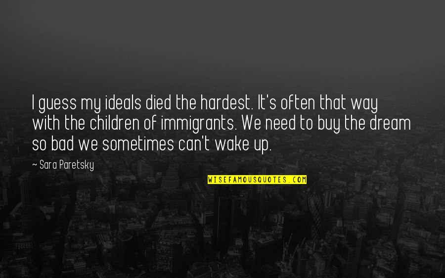 Sara Paretsky Quotes By Sara Paretsky: I guess my ideals died the hardest. It's