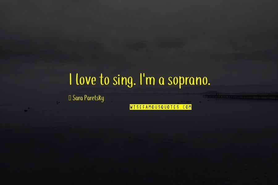 Sara Paretsky Quotes By Sara Paretsky: I love to sing. I'm a soprano.