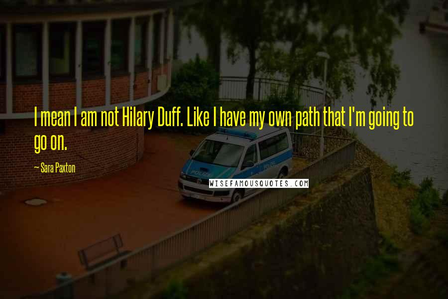Sara Paxton quotes: I mean I am not Hilary Duff. Like I have my own path that I'm going to go on.