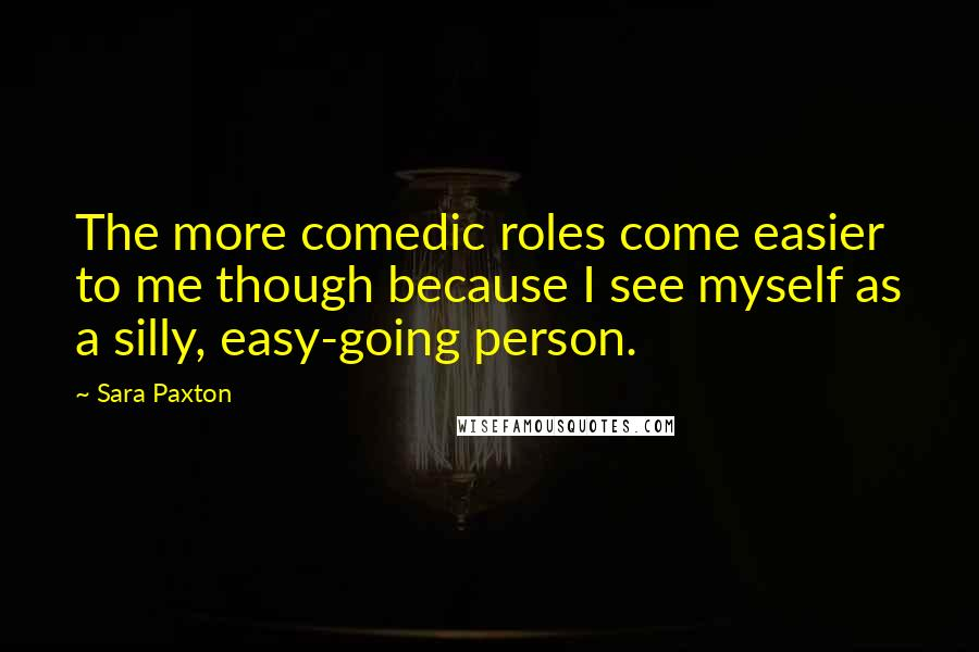 Sara Paxton quotes: The more comedic roles come easier to me though because I see myself as a silly, easy-going person.