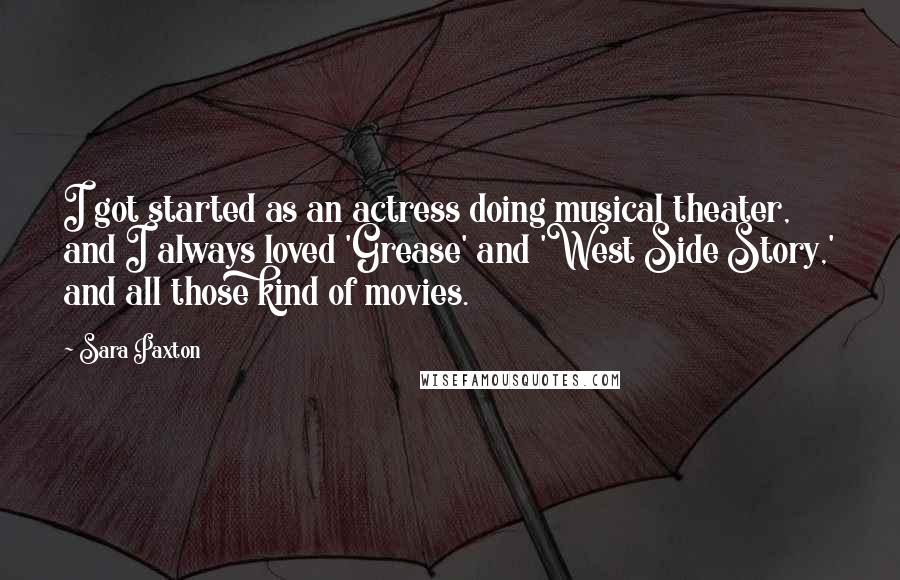 Sara Paxton quotes: I got started as an actress doing musical theater, and I always loved 'Grease' and 'West Side Story,' and all those kind of movies.