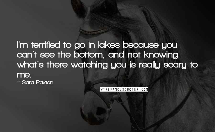Sara Paxton quotes: I'm terrified to go in lakes because you can't see the bottom, and not knowing what's there watching you is really scary to me.