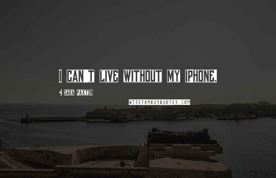 Sara Paxton quotes: I can't live without my iPhone.