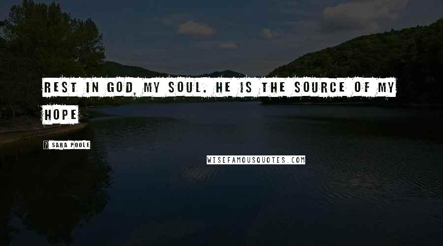 Sara Poole quotes: Rest in God, my soul. He is the source of my hope