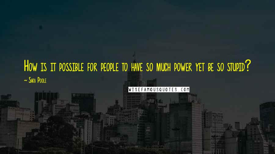 Sara Poole quotes: How is it possible for people to have so much power yet be so stupid?