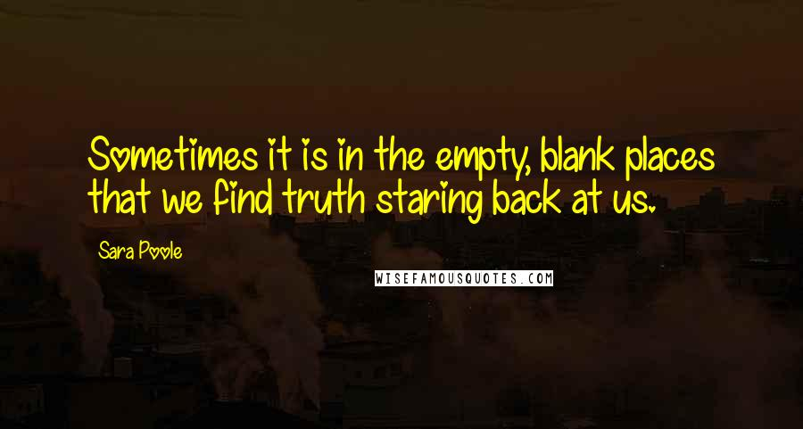 Sara Poole quotes: Sometimes it is in the empty, blank places that we find truth staring back at us.