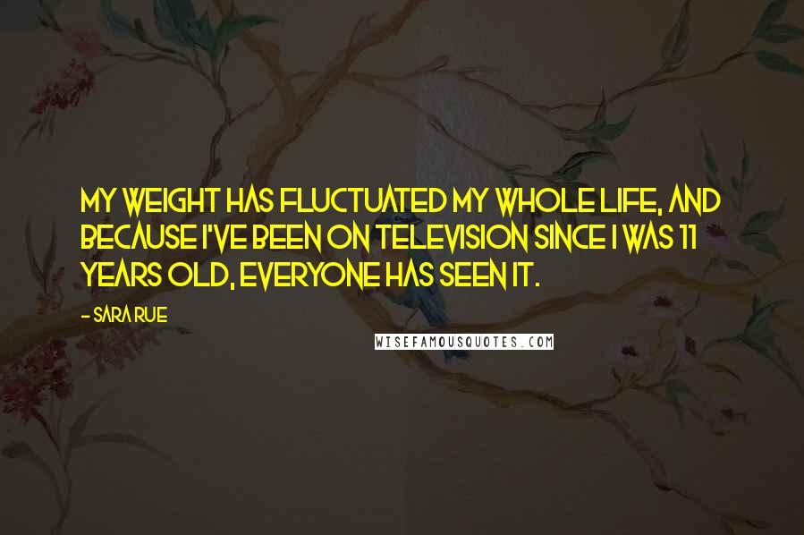 Sara Rue quotes: My weight has fluctuated my whole life, and because I've been on television since I was 11 years old, everyone has seen it.