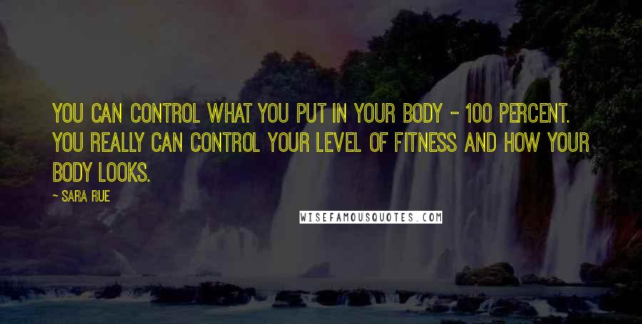 Sara Rue quotes: You can control what you put in your body - 100 percent. You really can control your level of fitness and how your body looks.