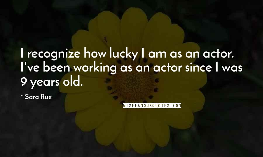 Sara Rue quotes: I recognize how lucky I am as an actor. I've been working as an actor since I was 9 years old.