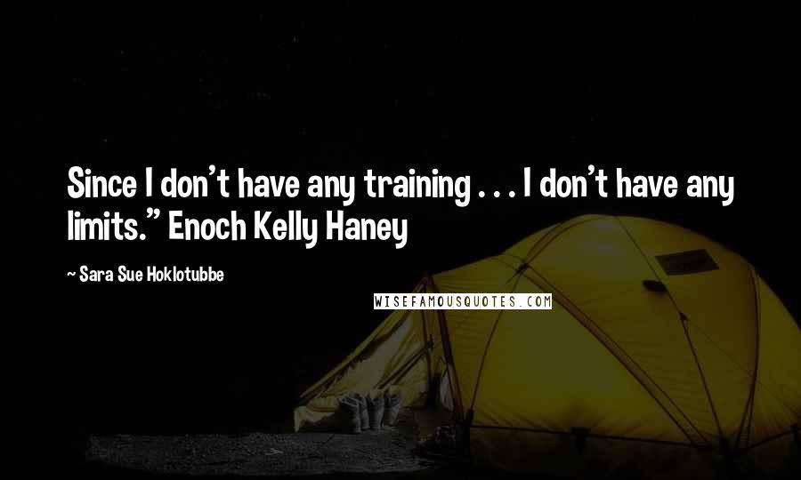 "Sara Sue Hoklotubbe quotes: Since I don't have any training . . . I don't have any limits."" Enoch Kelly Haney"
