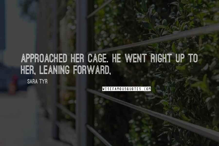 Sara Tyr quotes: approached her cage. He went right up to her, leaning forward,