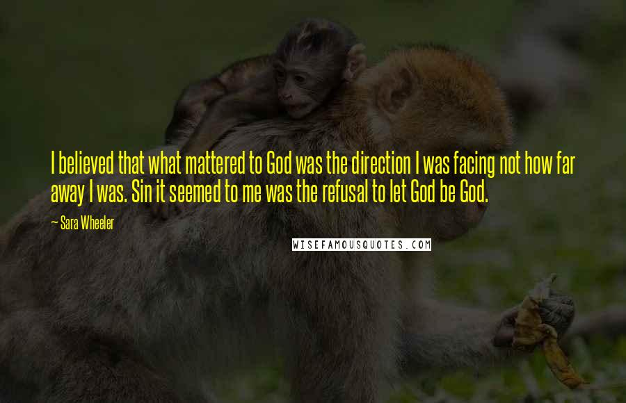 Sara Wheeler quotes: I believed that what mattered to God was the direction I was facing not how far away I was. Sin it seemed to me was the refusal to let God