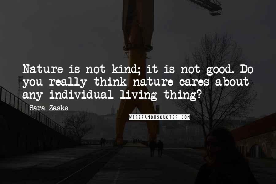 Sara Zaske quotes: Nature is not kind; it is not good. Do you really think nature cares about any individual living thing?