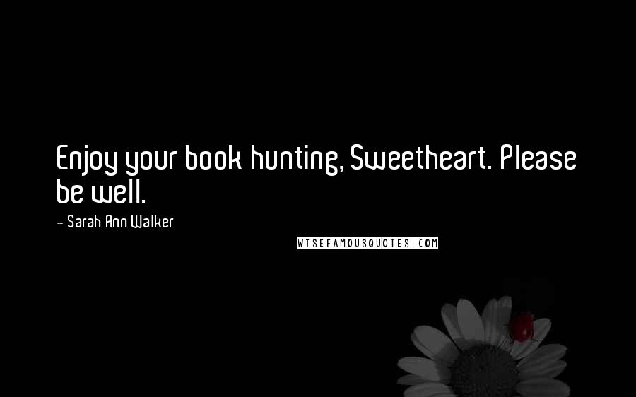 Sarah Ann Walker quotes: Enjoy your book hunting, Sweetheart. Please be well.
