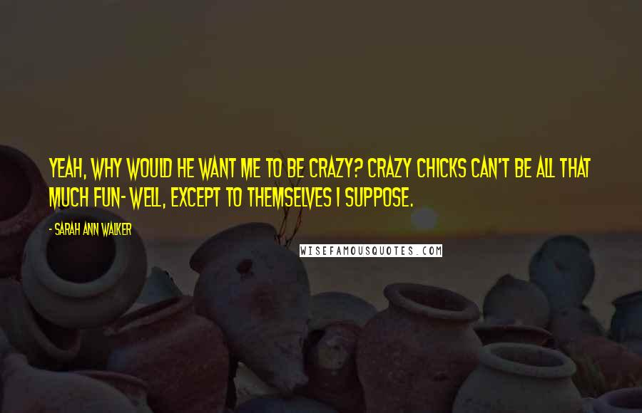 Sarah Ann Walker quotes: Yeah, why would he want me to be crazy? Crazy chicks can't be all that much fun- well, except to themselves I suppose.