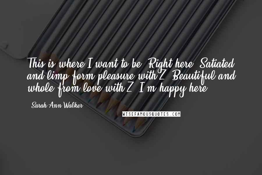 Sarah Ann Walker quotes: This is where I want to be. Right here. Satiated and limp form pleasure with Z. Beautiful and whole from love with Z. I'm happy here.