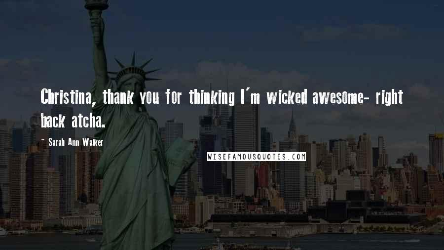 Sarah Ann Walker quotes: Christina, thank you for thinking I'm wicked awesome- right back atcha.