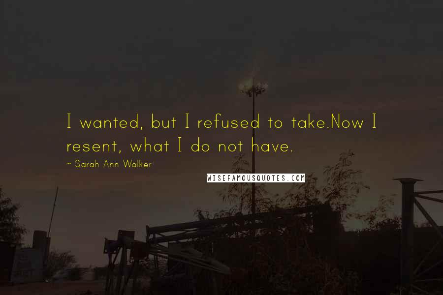 Sarah Ann Walker quotes: I wanted, but I refused to take.Now I resent, what I do not have.