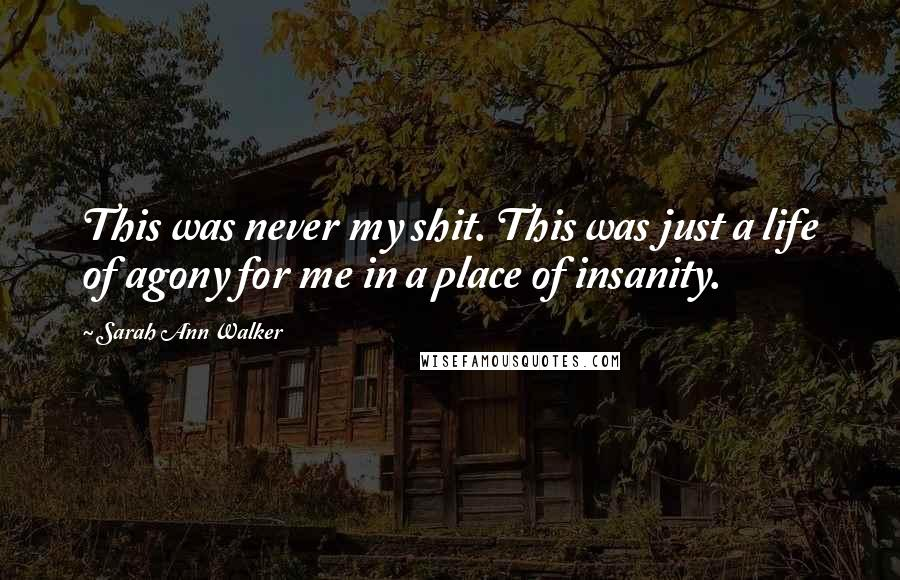 Sarah Ann Walker quotes: This was never my shit. This was just a life of agony for me in a place of insanity.