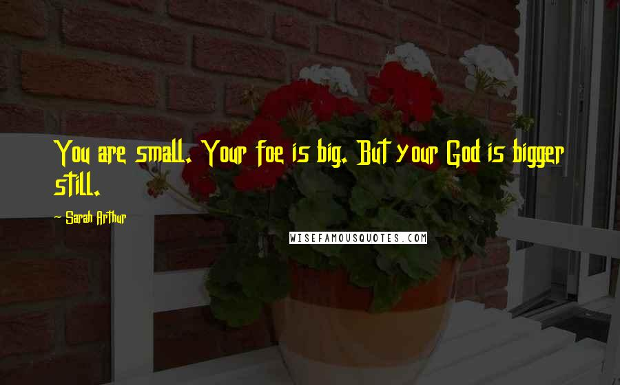 Sarah Arthur quotes: You are small. Your foe is big. But your God is bigger still.