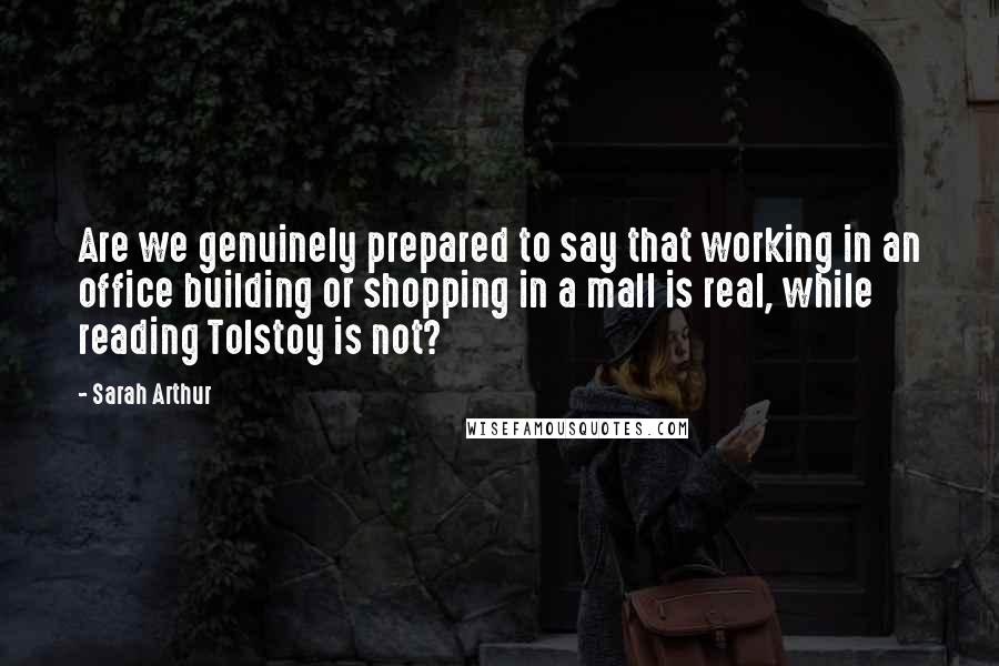 Sarah Arthur quotes: Are we genuinely prepared to say that working in an office building or shopping in a mall is real, while reading Tolstoy is not?