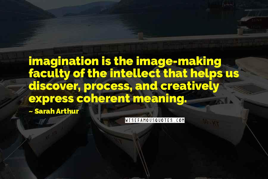 Sarah Arthur quotes: imagination is the image-making faculty of the intellect that helps us discover, process, and creatively express coherent meaning.