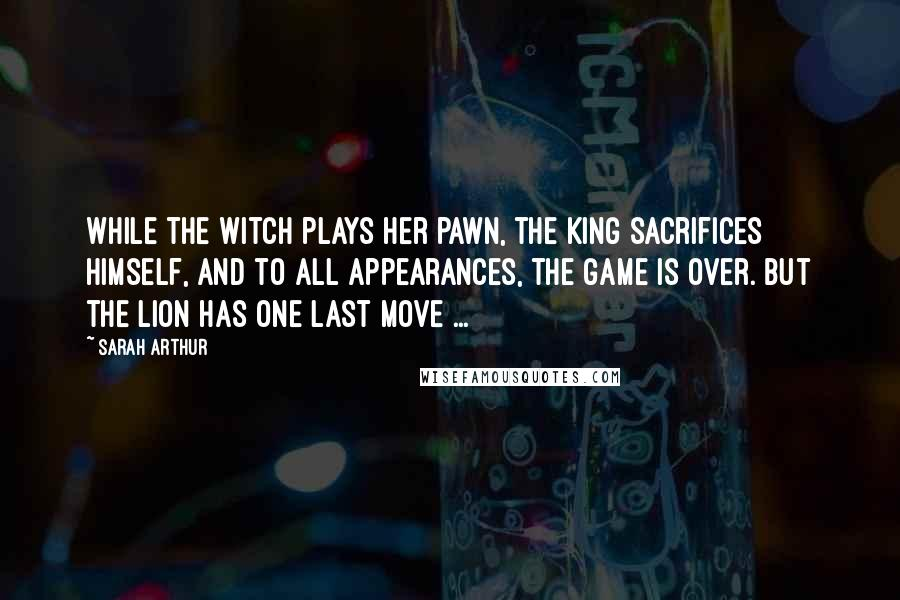 Sarah Arthur quotes: While the Witch plays her pawn, the King sacrifices Himself, and to all appearances, the game is over. But the Lion has one last move ...