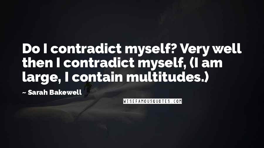 Sarah Bakewell quotes: Do I contradict myself? Very well then I contradict myself, (I am large, I contain multitudes.)