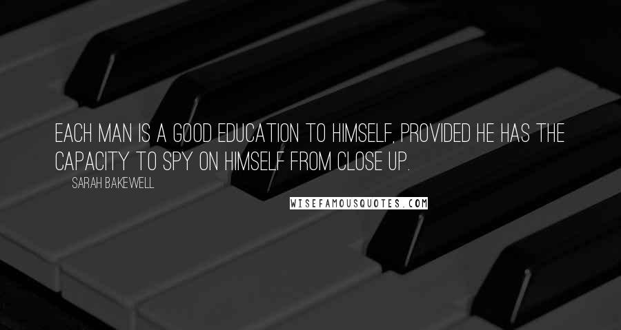 Sarah Bakewell quotes: Each man is a good education to himself, provided he has the capacity to spy on himself from close up.