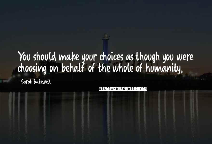 Sarah Bakewell quotes: You should make your choices as though you were choosing on behalf of the whole of humanity,