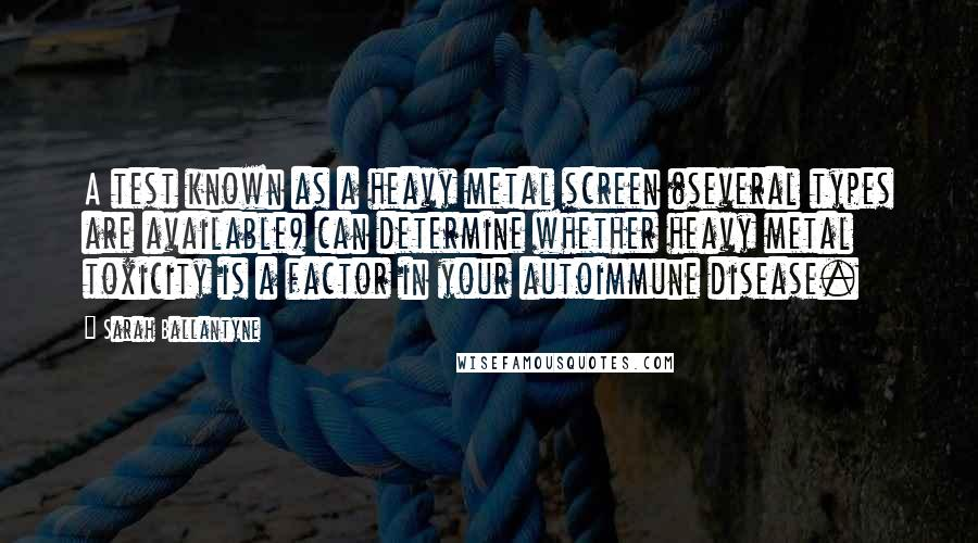 Sarah Ballantyne quotes: A test known as a heavy metal screen (several types are available) can determine whether heavy metal toxicity is a factor in your autoimmune disease.