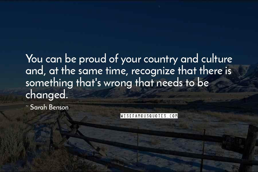Sarah Benson quotes: You can be proud of your country and culture and, at the same time, recognize that there is something that's wrong that needs to be changed.