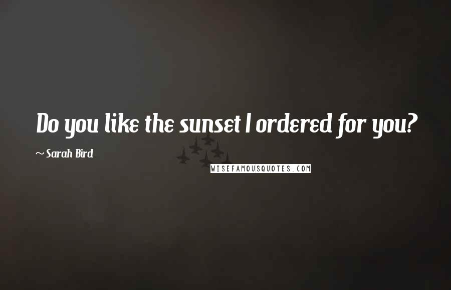 Sarah Bird quotes: Do you like the sunset I ordered for you?
