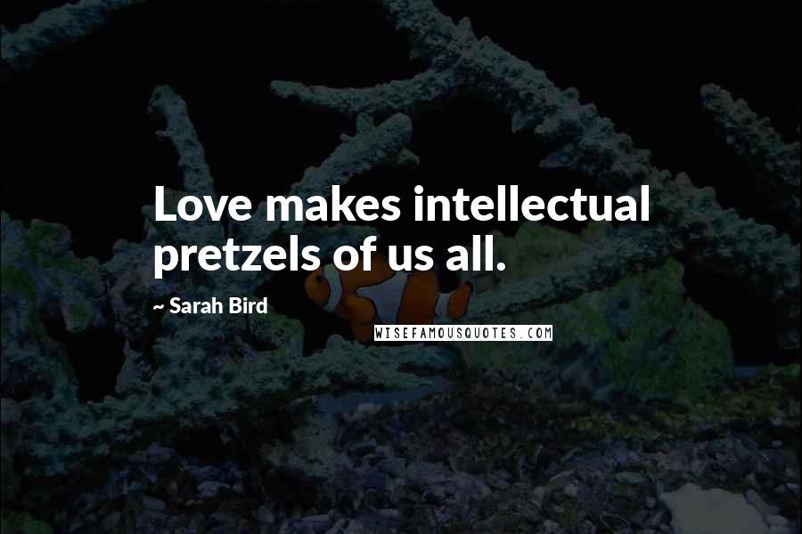 Sarah Bird quotes: Love makes intellectual pretzels of us all.