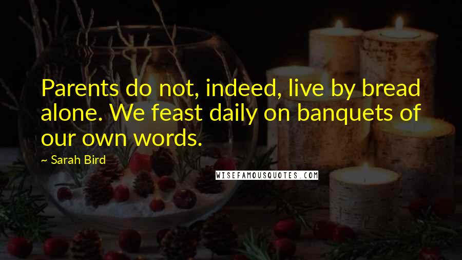 Sarah Bird quotes: Parents do not, indeed, live by bread alone. We feast daily on banquets of our own words.