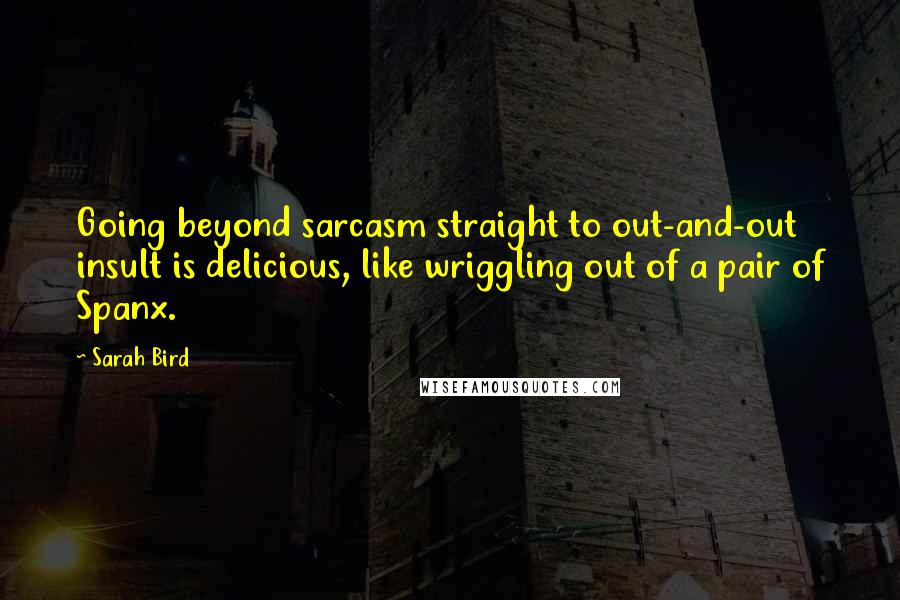 Sarah Bird quotes: Going beyond sarcasm straight to out-and-out insult is delicious, like wriggling out of a pair of Spanx.